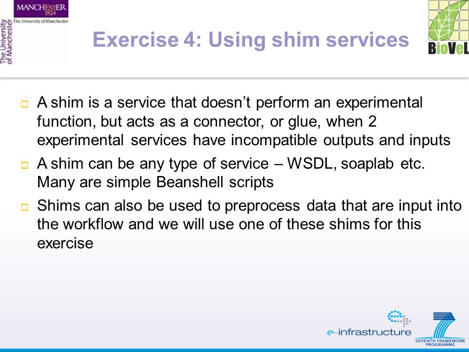  A shim is a service that doesn't perform an experimental function, but acts as a connector, or glue, when 2 experimental services have incompatible outputs and inputs  A shim can be any type of service – WSDL, soaplab etc.