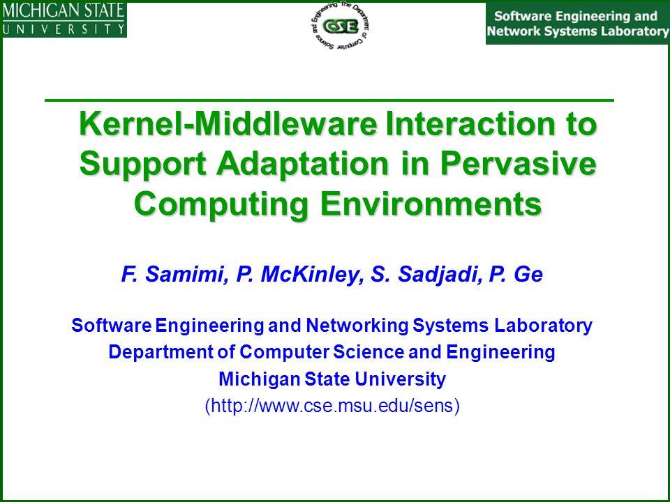 Kernel-Middleware Interaction to Support Adaptation in Pervasive Computing Environments F. Samimi, P. McKinley, S. Sadjadi, P. Ge Software Engineering