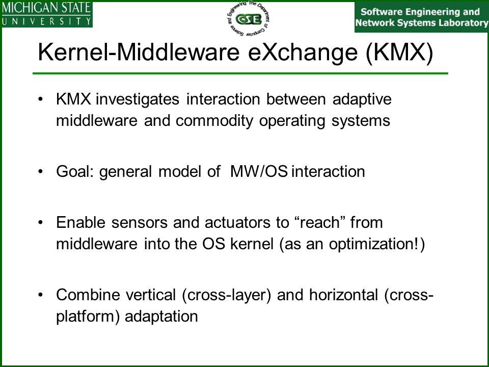 Kernel-Middleware eXchange (KMX) KMX investigates interaction between adaptive middleware and commodity operating systems Goal: general model of MW/OS interaction Enable sensors and actuators to reach from middleware into the OS kernel (as an optimization!) Combine vertical (cross-layer) and horizontal (cross- platform) adaptation
