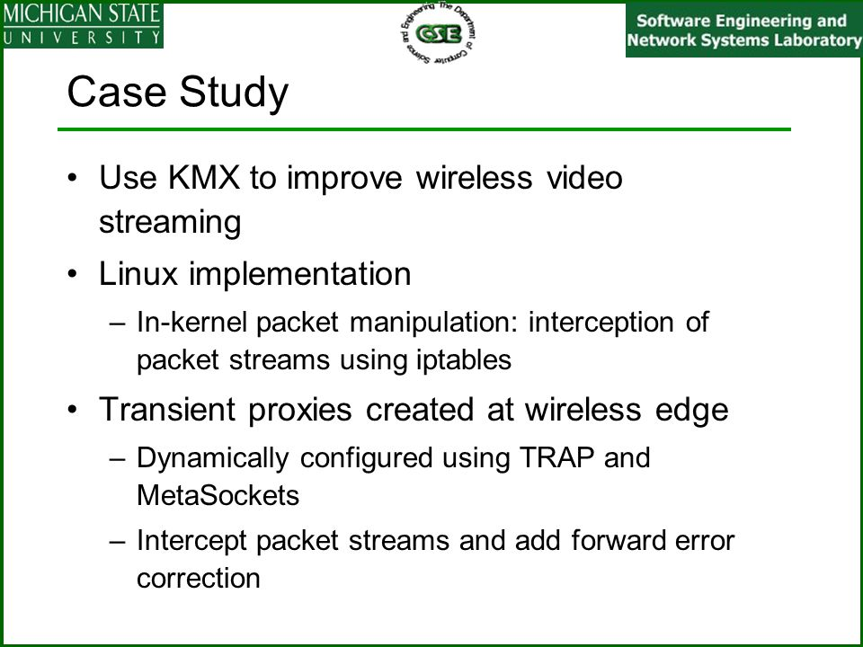 Case Study Use KMX to improve wireless video streaming Linux implementation –In-kernel packet manipulation: interception of packet streams using iptab