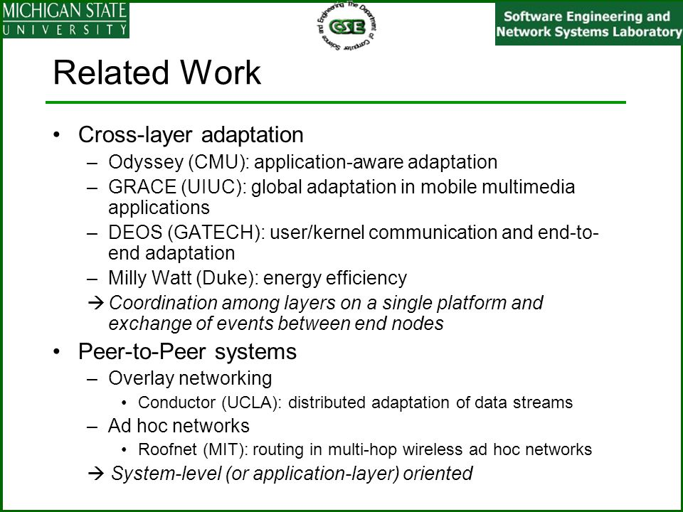 Related Work Cross-layer adaptation –Odyssey (CMU): application-aware adaptation –GRACE (UIUC): global adaptation in mobile multimedia applications –D