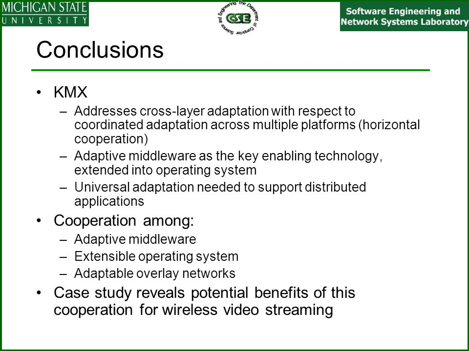 Conclusions KMX –Addresses cross-layer adaptation with respect to coordinated adaptation across multiple platforms (horizontal cooperation) –Adaptive