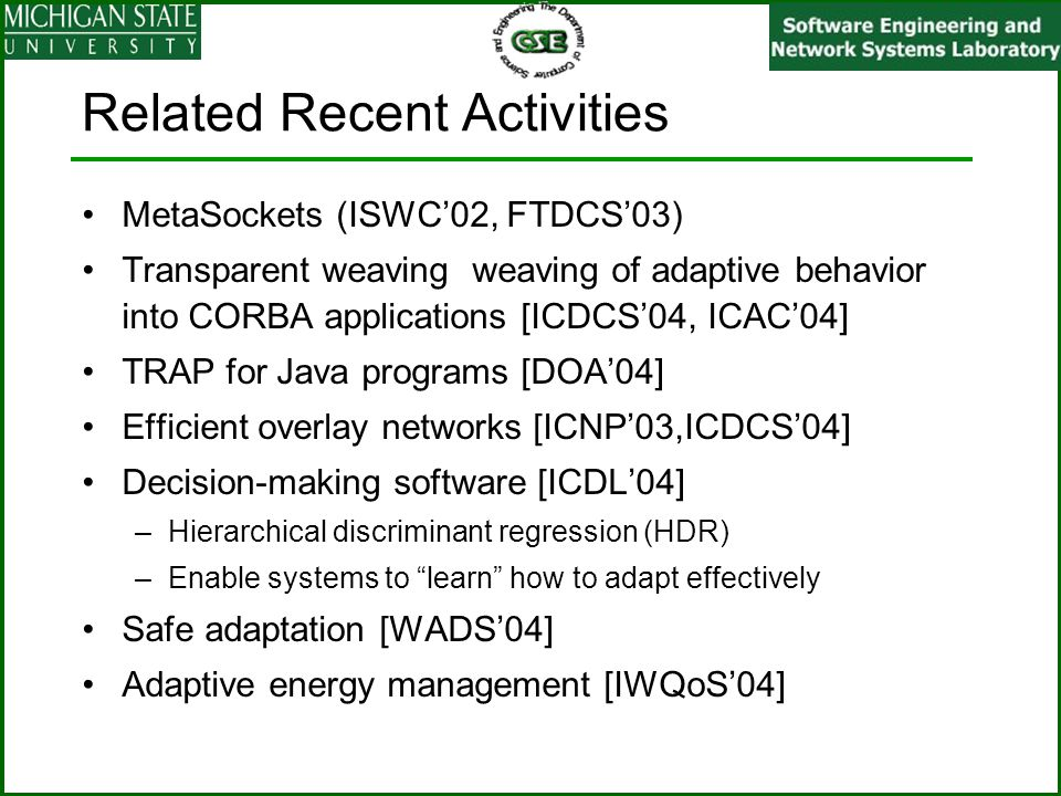 Related Recent Activities MetaSockets (ISWC'02, FTDCS'03) Transparent weaving weaving of adaptive behavior into CORBA applications [ICDCS'04, ICAC'04] TRAP for Java programs [DOA'04] Efficient overlay networks [ICNP'03,ICDCS'04] Decision-making software [ICDL'04] –Hierarchical discriminant regression (HDR) –Enable systems to learn how to adapt effectively Safe adaptation [WADS'04] Adaptive energy management [IWQoS'04]
