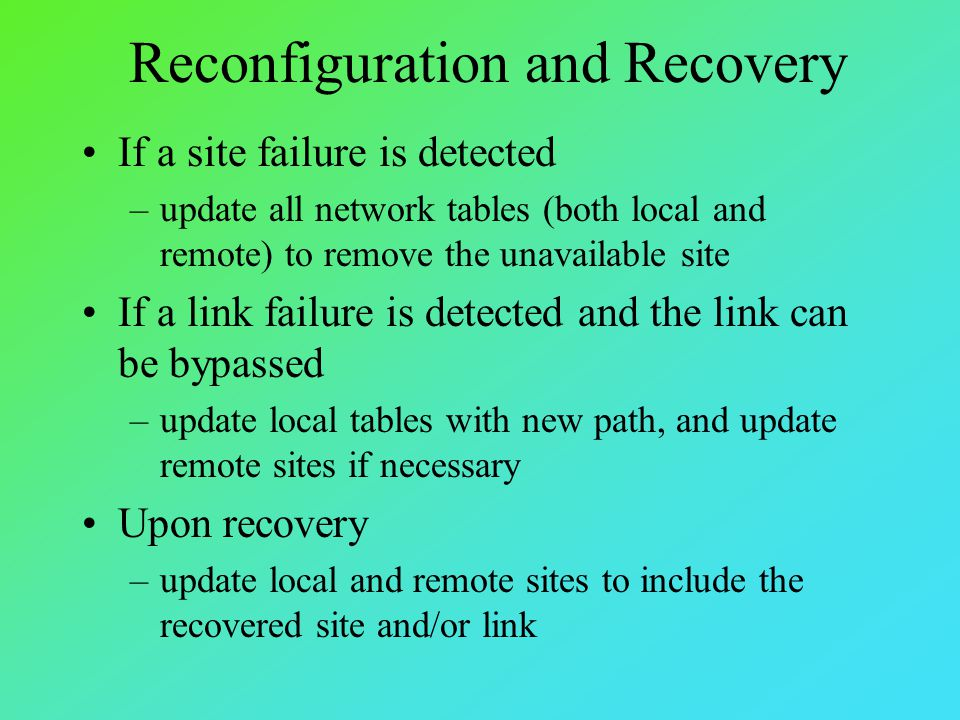 Reconfiguration and Recovery If a site failure is detected –update all network tables (both local and remote) to remove the unavailable site If a link