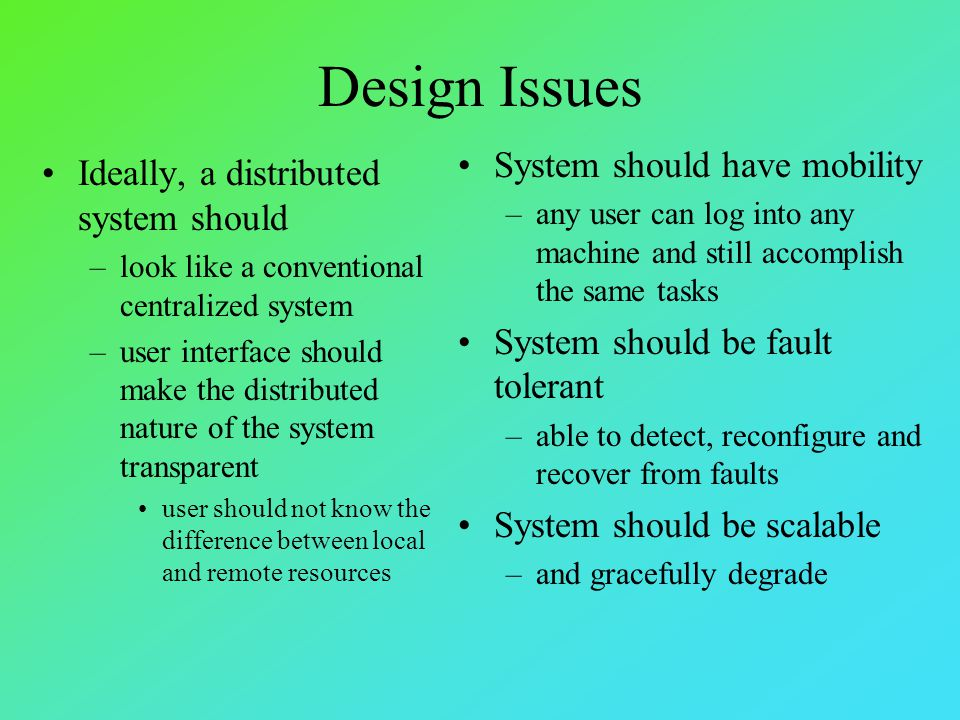 Design Issues Ideally, a distributed system should –look like a conventional centralized system –user interface should make the distributed nature of