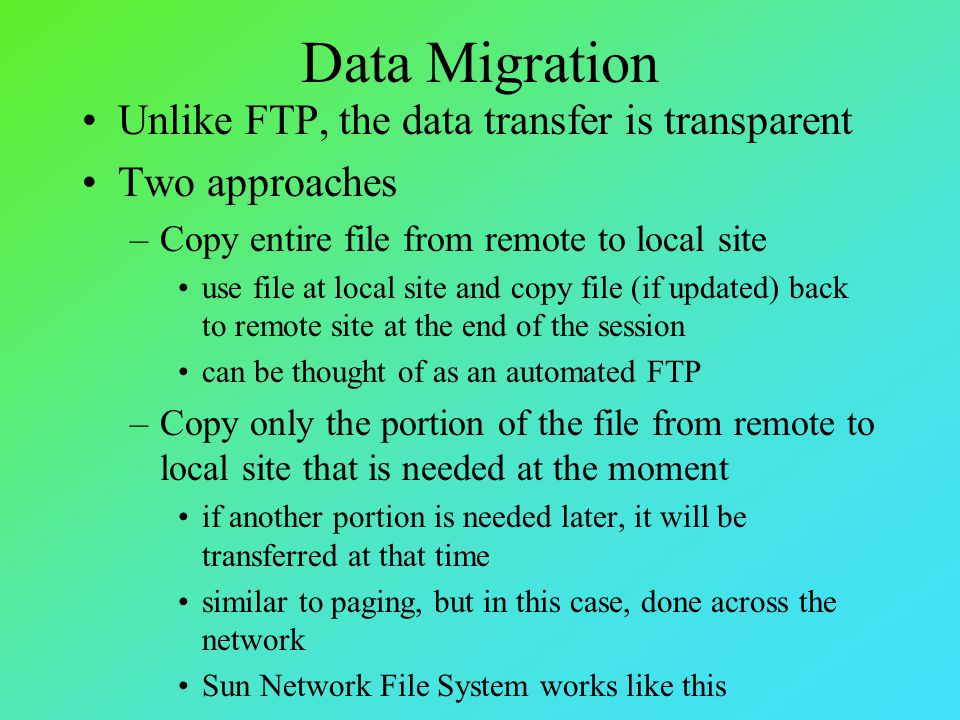 Computation Migration Used so that a calculation is performed on another computer –Useful if remote computer is more effective: remote computer has hardware and/or software required that host computer does not have data required is on remote computer and data transfer is less efficient than computation migration –Computation migration may be initiated by RPC (remote procedure call) Message passing