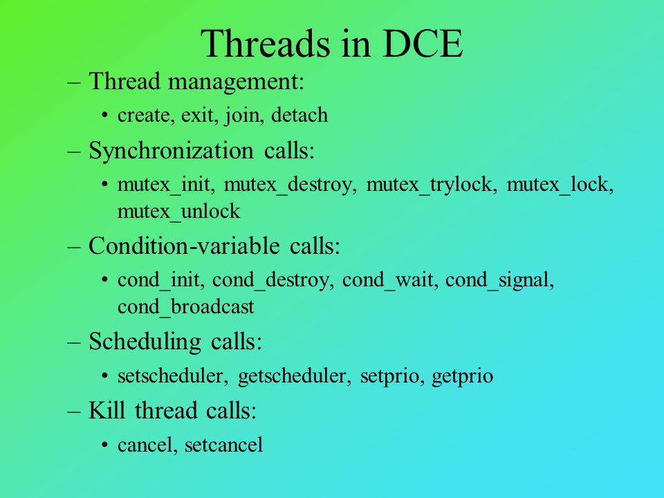 Threads in DCE –Thread management: create, exit, join, detach –Synchronization calls: mutex_init, mutex_destroy, mutex_trylock, mutex_lock, mutex_unlock –Condition-variable calls: cond_init, cond_destroy, cond_wait, cond_signal, cond_broadcast –Scheduling calls: setscheduler, getscheduler, setprio, getprio –Kill thread calls: cancel, setcancel
