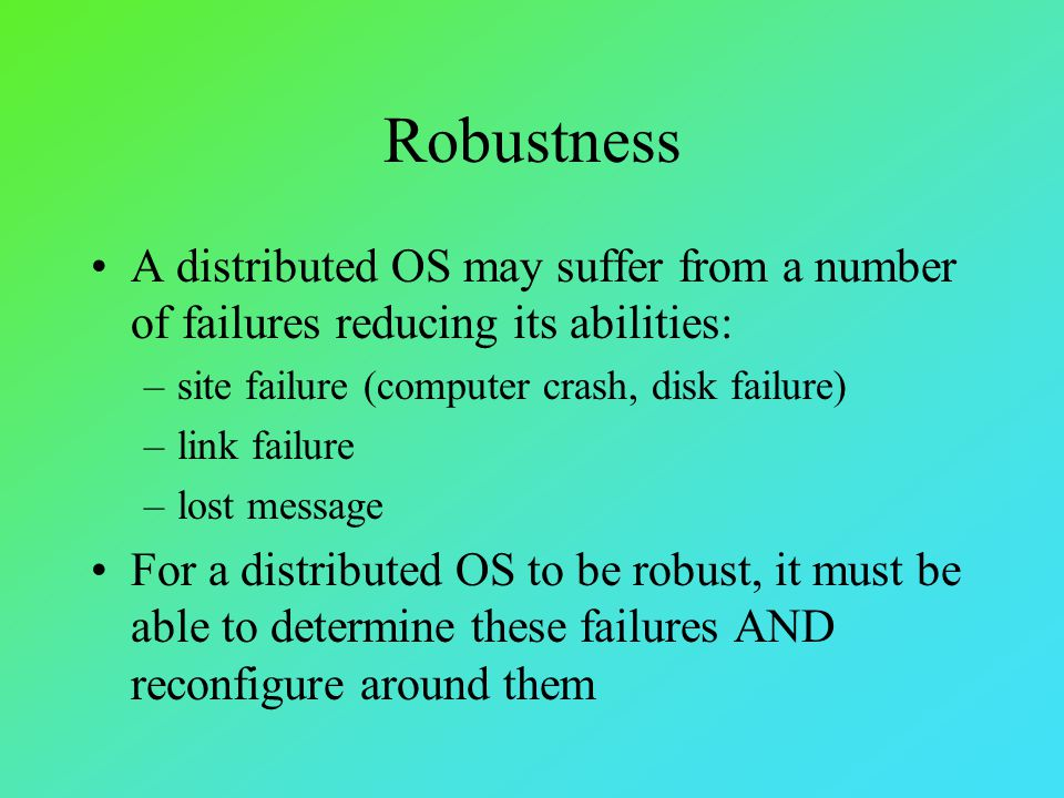 Robustness A distributed OS may suffer from a number of failures reducing its abilities: –site failure (computer crash, disk failure) –link failure –l