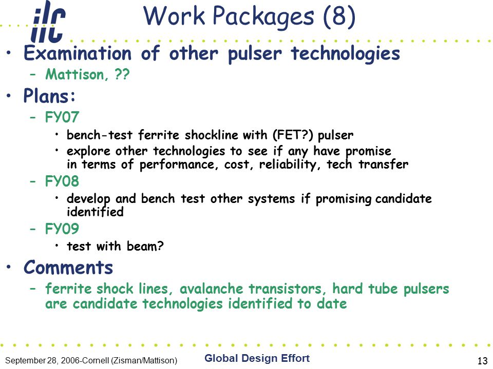 September 28, 2006-Cornell (Zisman/Mattison) Global Design Effort 13 Work Packages (8) Examination of other pulser technologies –Mattison, .