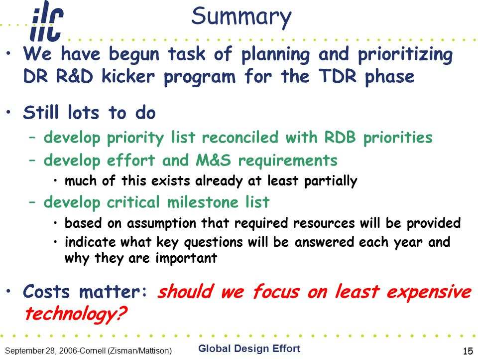 September 28, 2006-Cornell (Zisman/Mattison) Global Design Effort 15 Summary We have begun task of planning and prioritizing DR R&D kicker program for the TDR phase Still lots to do –develop priority list reconciled with RDB priorities –develop effort and M&S requirements much of this exists already at least partially –develop critical milestone list based on assumption that required resources will be provided indicate what key questions will be answered each year and why they are important Costs matter: should we focus on least expensive technology