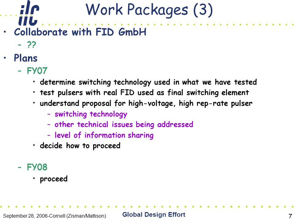 September 28, 2006-Cornell (Zisman/Mattison) Global Design Effort 7 Work Packages (3) Collaborate with FID GmbH – .