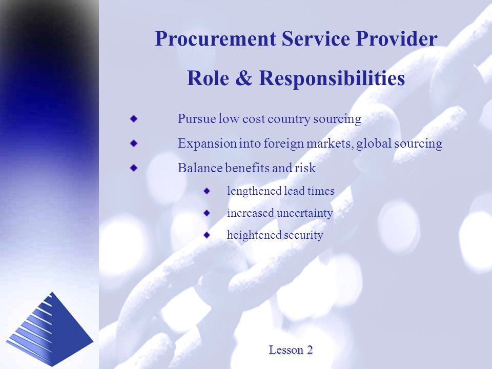 Presented by www.SourceOneInc.com Lesson 2 Procurement Service Provider Role & Responsibilities Pursue low cost country sourcing Expansion into foreign markets, global sourcing Balance benefits and risk lengthened lead times increased uncertainty heightened security