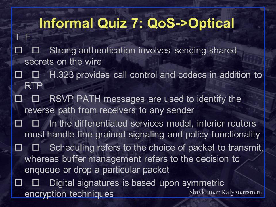 Shivkumar Kalyanaraman Rensselaer Polytechnic Institute 1 Informal Quiz 7: QoS->Optical T F  Strong authentication involves sending shared secrets