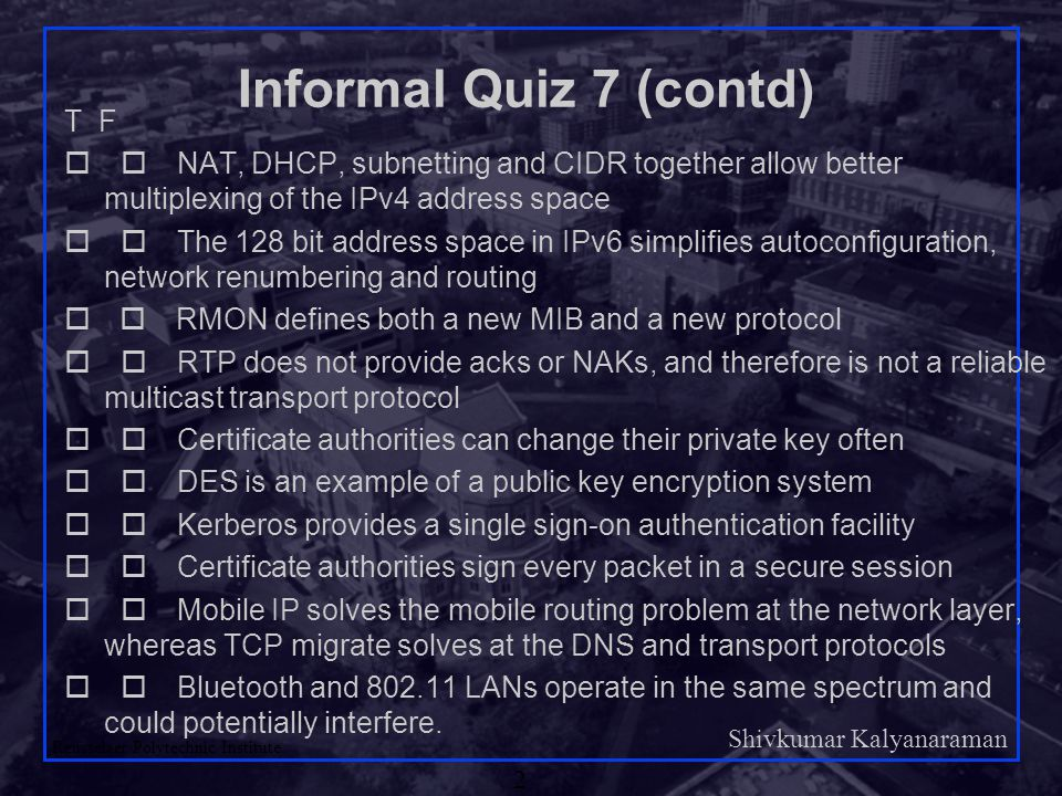 Shivkumar Kalyanaraman Rensselaer Polytechnic Institute 2 Informal Quiz 7 (contd) T F  NAT, DHCP, subnetting and CIDR together allow better multiplexing of the IPv4 address space  The 128 bit address space in IPv6 simplifies autoconfiguration, network renumbering and routing   RMON defines both a new MIB and a new protocol  RTP does not provide acks or NAKs, and therefore is not a reliable multicast transport protocol  Certificate authorities can change their private key often  DES is an example of a public key encryption system  Kerberos provides a single sign-on authentication facility  Certificate authorities sign every packet in a secure session  Mobile IP solves the mobile routing problem at the network layer, whereas TCP migrate solves at the DNS and transport protocols  Bluetooth and 802.11 LANs operate in the same spectrum and could potentially interfere.