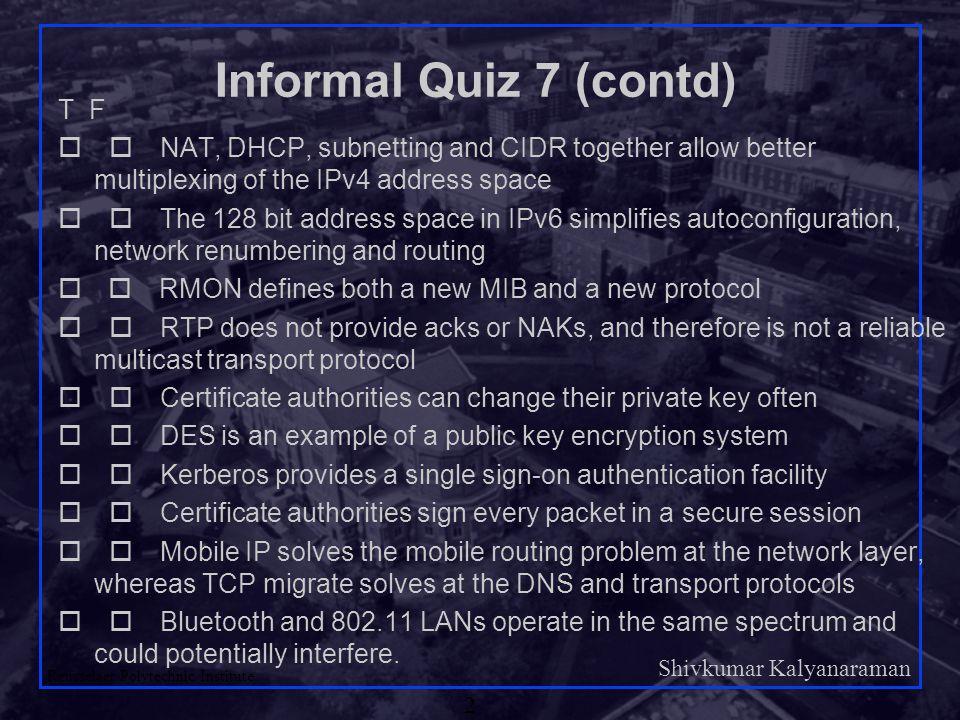 Shivkumar Kalyanaraman Rensselaer Polytechnic Institute 2 Informal Quiz 7 (contd) T F  NAT, DHCP, subnetting and CIDR together allow better multip