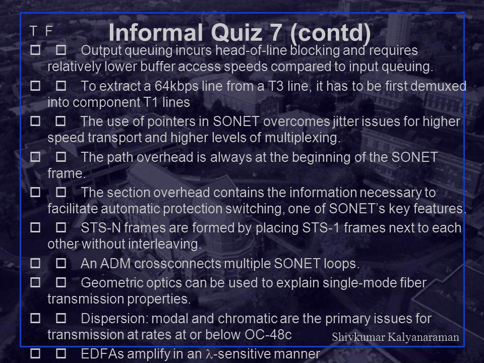 Shivkumar Kalyanaraman Rensselaer Polytechnic Institute 4 Informal Quiz 7 (contd) T F  Output queuing incurs head-of-line blocking and requires re
