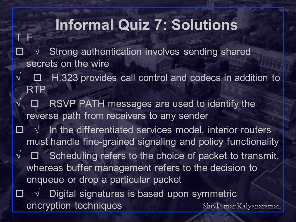 Shivkumar Kalyanaraman Rensselaer Polytechnic Institute 5 Informal Quiz 7: Solutions T F    Strong authentication involves sending shared secrets
