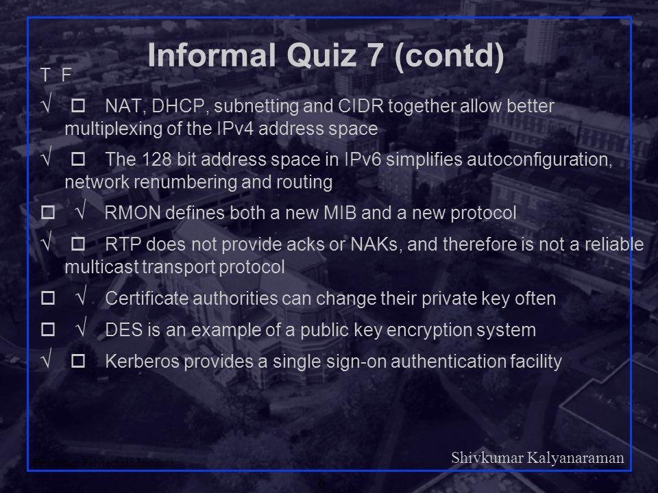 Shivkumar Kalyanaraman Rensselaer Polytechnic Institute 6 Informal Quiz 7 (contd) T F   NAT, DHCP, subnetting and CIDR together allow better multi