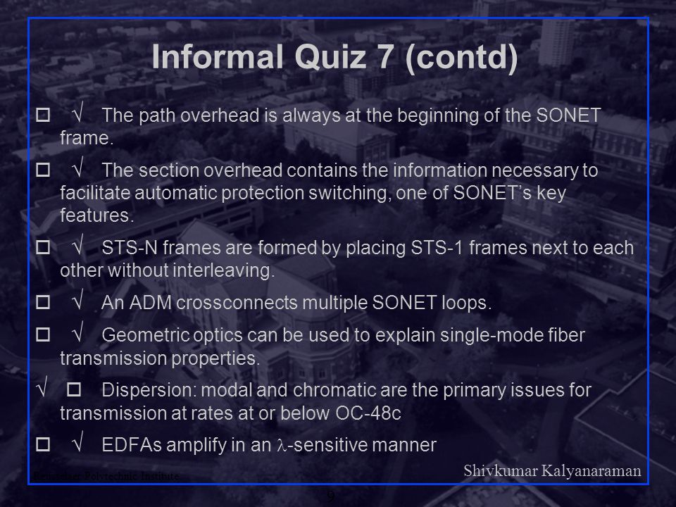 Shivkumar Kalyanaraman Rensselaer Polytechnic Institute 9 Informal Quiz 7 (contd)    The path overhead is always at the beginning of the SONET frame.