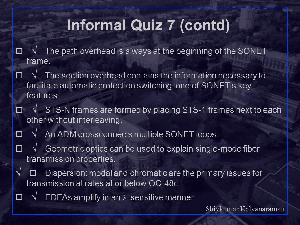 Shivkumar Kalyanaraman Rensselaer Polytechnic Institute 9 Informal Quiz 7 (contd)    The path overhead is always at the beginning of the SONET fra