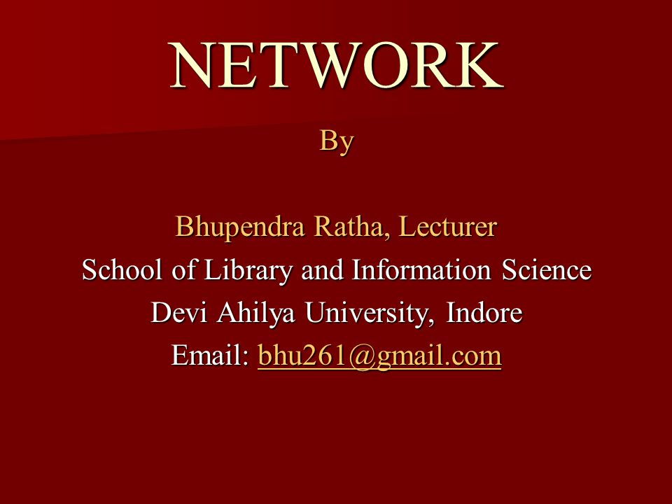 NETWORK By Bhupendra Ratha, Lecturer School of Library and Information Science Devi Ahilya University, Indore Email: bhu261@gmail.com bhu261@gmail.com