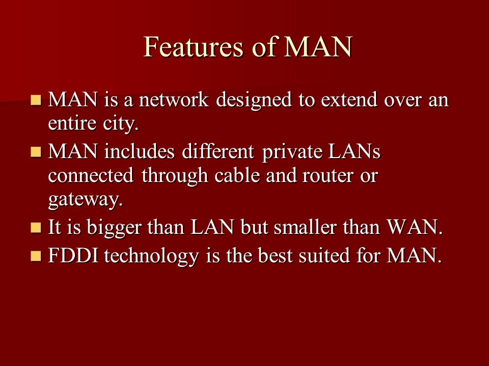 Features of MAN Features of MAN MAN is a network designed to extend over an entire city.