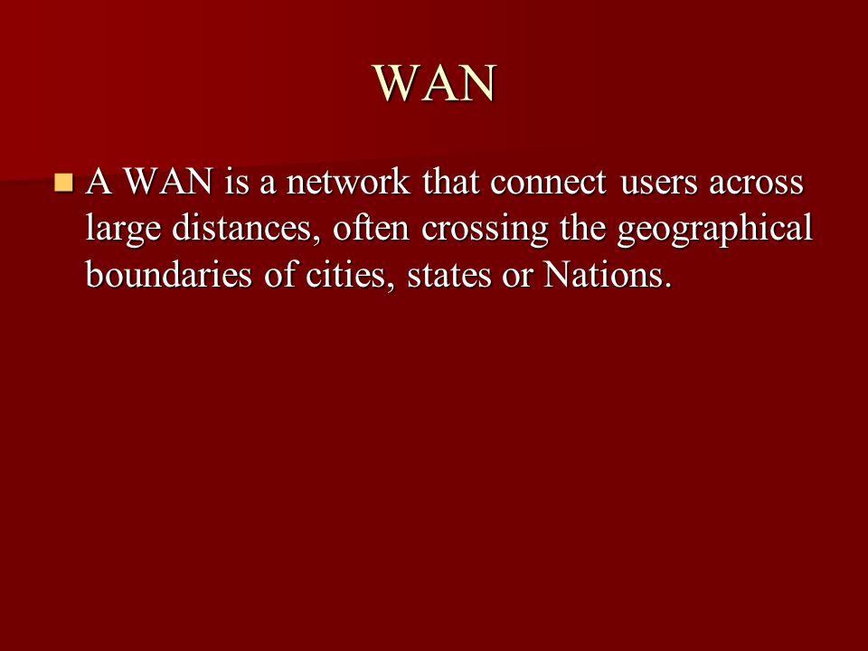 WAN A WAN is a network that connect users across large distances, often crossing the geographical boundaries of cities, states or Nations.