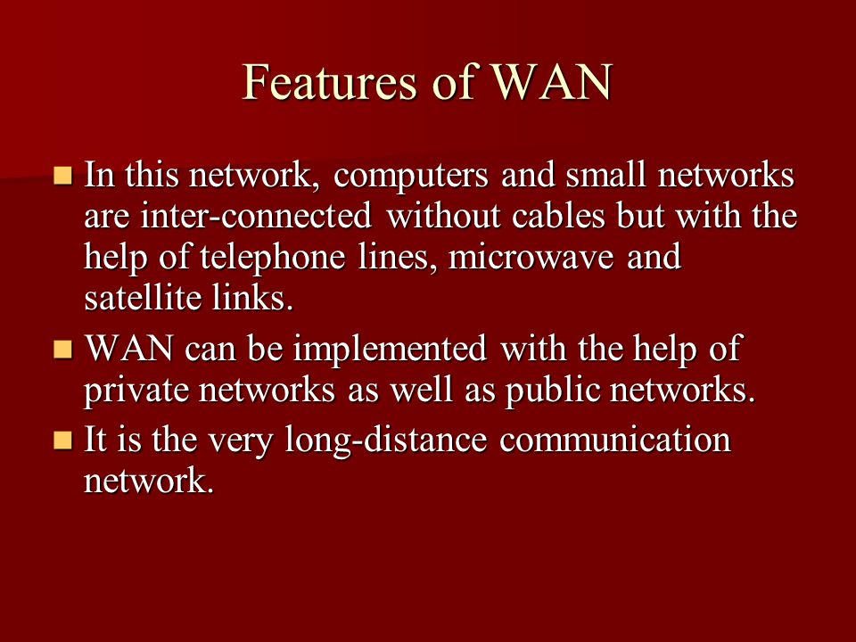 Features of WAN In this network, computers and small networks are inter-connected without cables but with the help of telephone lines, microwave and satellite links.