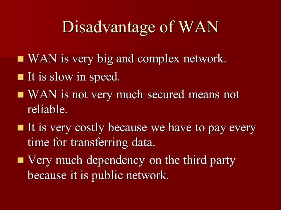 Disadvantage of WAN WAN is very big and complex network. WAN is very big and complex network. It is slow in speed. It is slow in speed. WAN is not ver