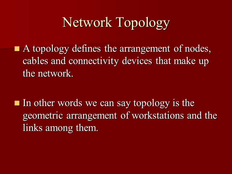 Network Topology A topology defines the arrangement of nodes, cables and connectivity devices that make up the network. A topology defines the arrange