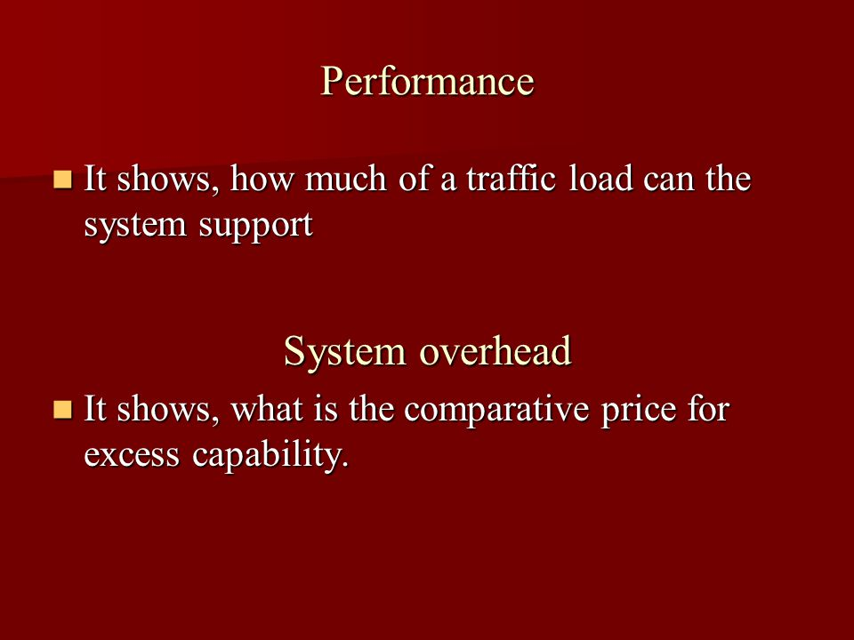 Performance It shows, how much of a traffic load can the system support It shows, how much of a traffic load can the system support System overhead It shows, what is the comparative price for excess capability.