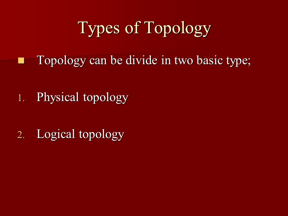 Types of Topology Topology can be divide in two basic type; Topology can be divide in two basic type; 1. Physical topology 2. Logical topology