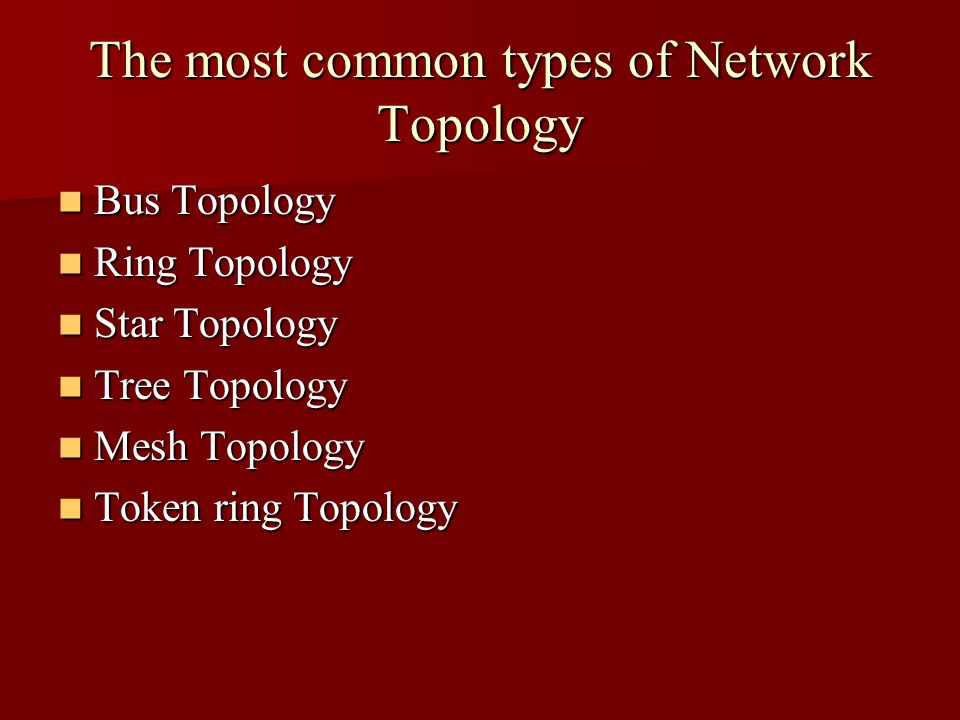The most common types of Network Topology Bus Topology Bus Topology Ring Topology Ring Topology Star Topology Star Topology Tree Topology Tree Topolog