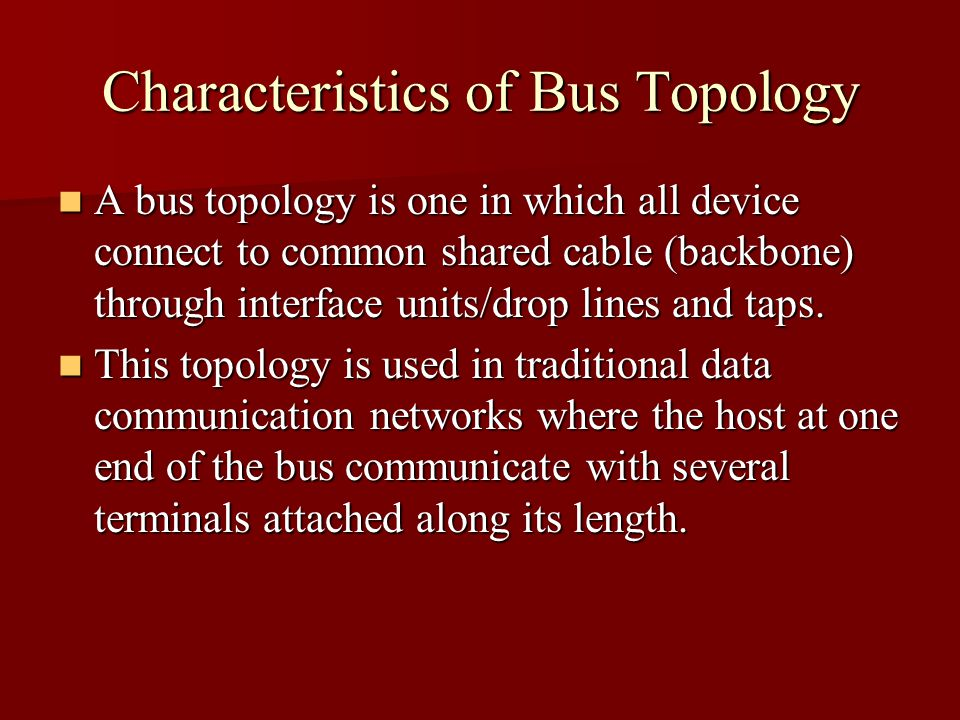 Characteristics of Bus Topology A bus topology is one in which all device connect to common shared cable (backbone) through interface units/drop lines and taps.