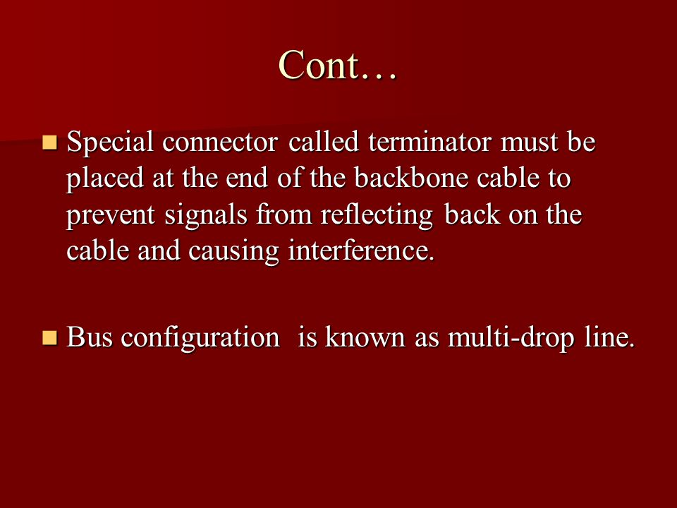 Cont… Special connector called terminator must be placed at the end of the backbone cable to prevent signals from reflecting back on the cable and cau