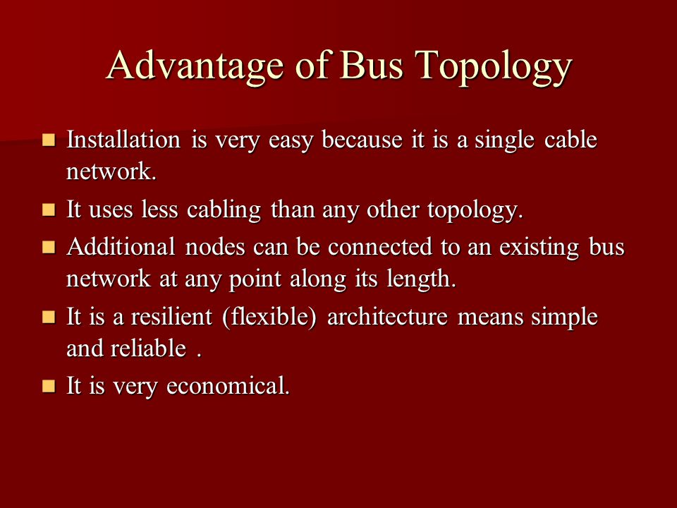 Advantage of Bus Topology Installation is very easy because it is a single cable network.