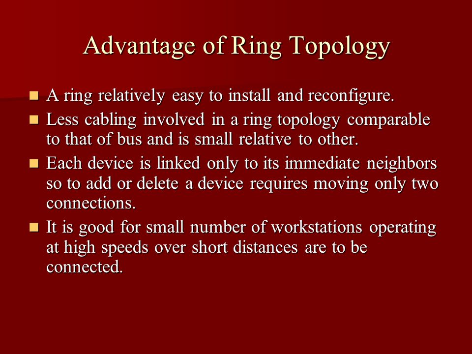 Advantage of Ring Topology A ring relatively easy to install and reconfigure.