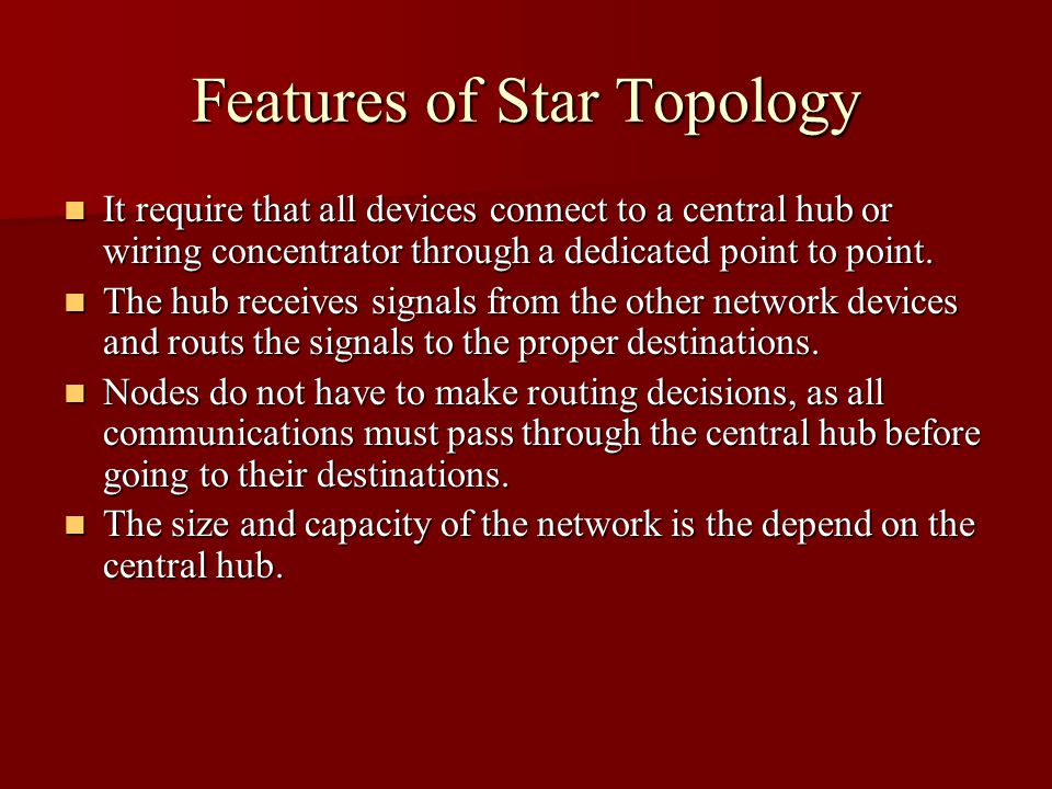 Features of Star Topology It require that all devices connect to a central hub or wiring concentrator through a dedicated point to point.