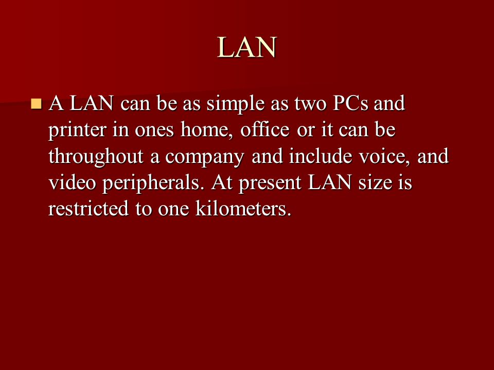 LAN A LAN can be as simple as two PCs and printer in ones home, office or it can be throughout a company and include voice, and video peripherals. At
