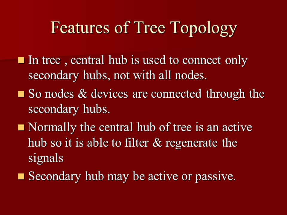 Features of Tree Topology In tree, central hub is used to connect only secondary hubs, not with all nodes. In tree, central hub is used to connect onl