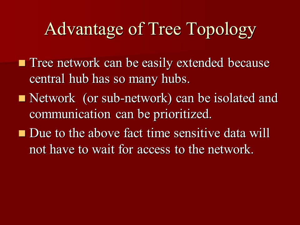 Advantage of Tree Topology Tree network can be easily extended because central hub has so many hubs. Tree network can be easily extended because centr