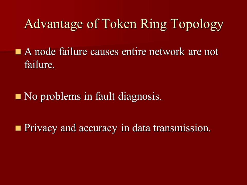 Advantage of Token Ring Topology A node failure causes entire network are not failure. A node failure causes entire network are not failure. No proble