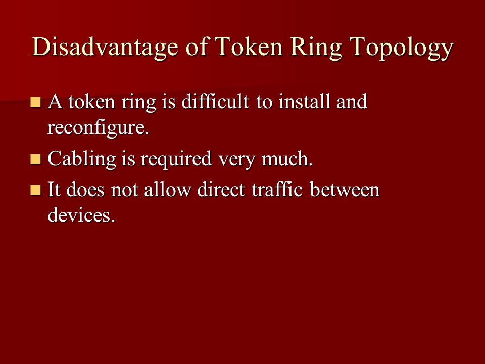 Disadvantage of Token Ring Topology A token ring is difficult to install and reconfigure.