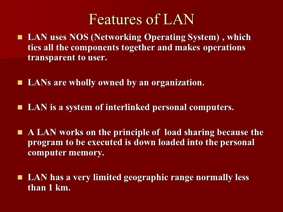 Features of LAN LAN uses NOS (Networking Operating System), which ties all the components together and makes operations transparent to user. LAN uses