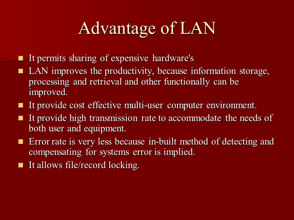 Advantage of LAN It permits sharing of expensive hardware s It permits sharing of expensive hardware s LAN improves the productivity, because information storage, processing and retrieval and other functionally can be improved.