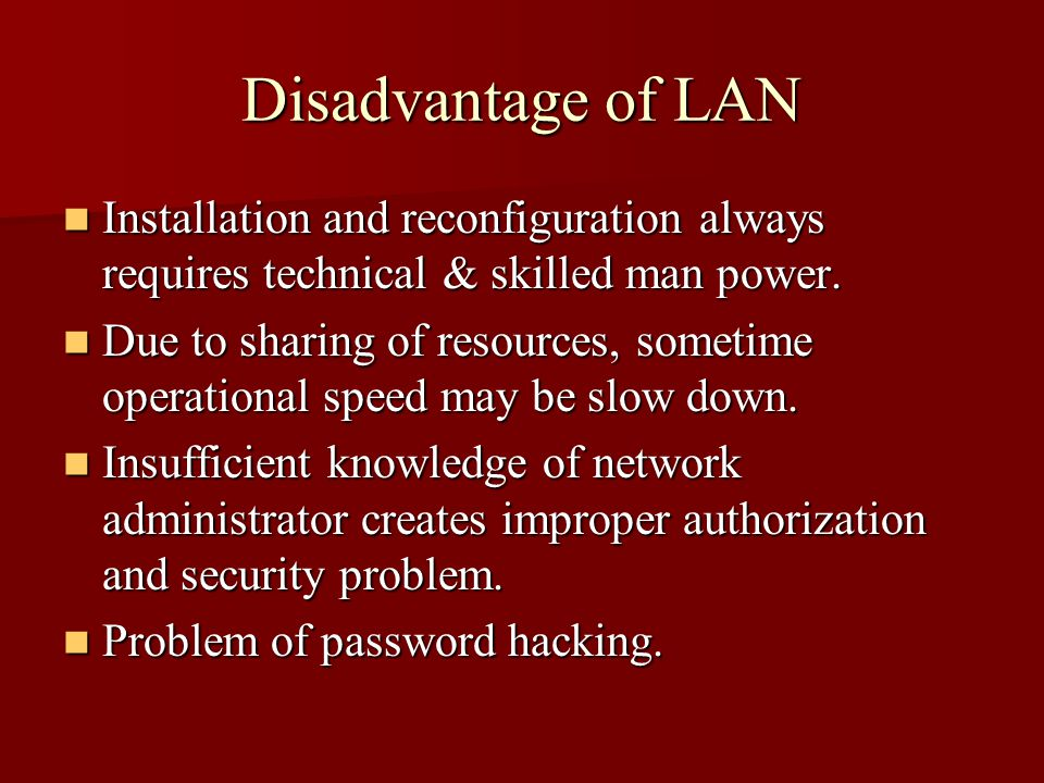 Disadvantage of LAN Installation and reconfiguration always requires technical & skilled man power. Installation and reconfiguration always requires t