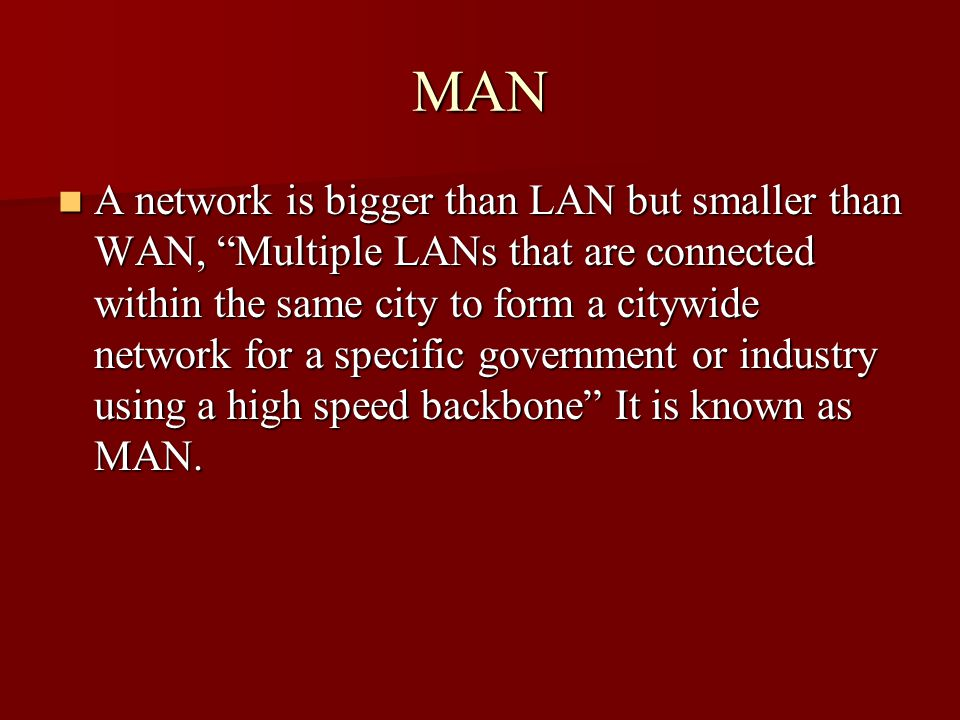 """MAN A network is bigger than LAN but smaller than WAN, """"Multiple LANs that are connected within the same city to form a citywide network for a specifi"""