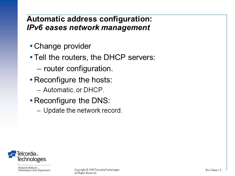 Doc Name – 6 Copyright © 1999 Telcordia Technologies All Rights Reserved Automatic address configuration: IPv6 eases network management  Change provider  Tell the routers, the DHCP servers: – router configuration.