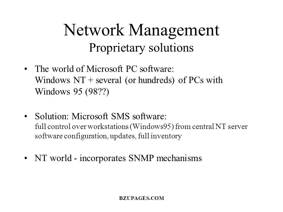 Network Management Proprietary solutions The world of Microsoft PC software: Windows NT + several (or hundreds) of PCs with Windows 95 (98??) Solution