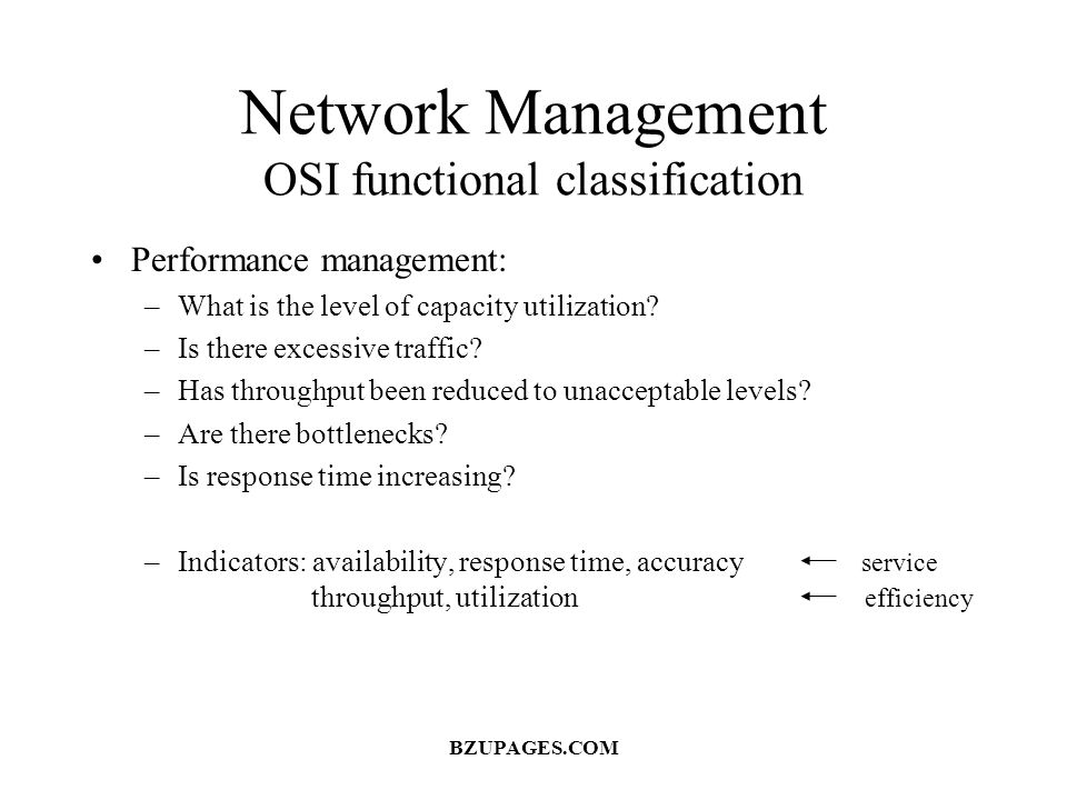 Network Management OSI functional classification Performance management: –What is the level of capacity utilization? –Is there excessive traffic? –Has